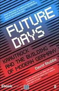 Télécharger ebook gratuit Future Days – Krautrock and the Building of Modern Germany