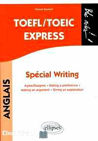 Télécharger ebook gratuit TOEFL/TOEIC Express, Spécial Writing – Agree/Disagree, Stating a preference, Making an argument, Giving an explanation